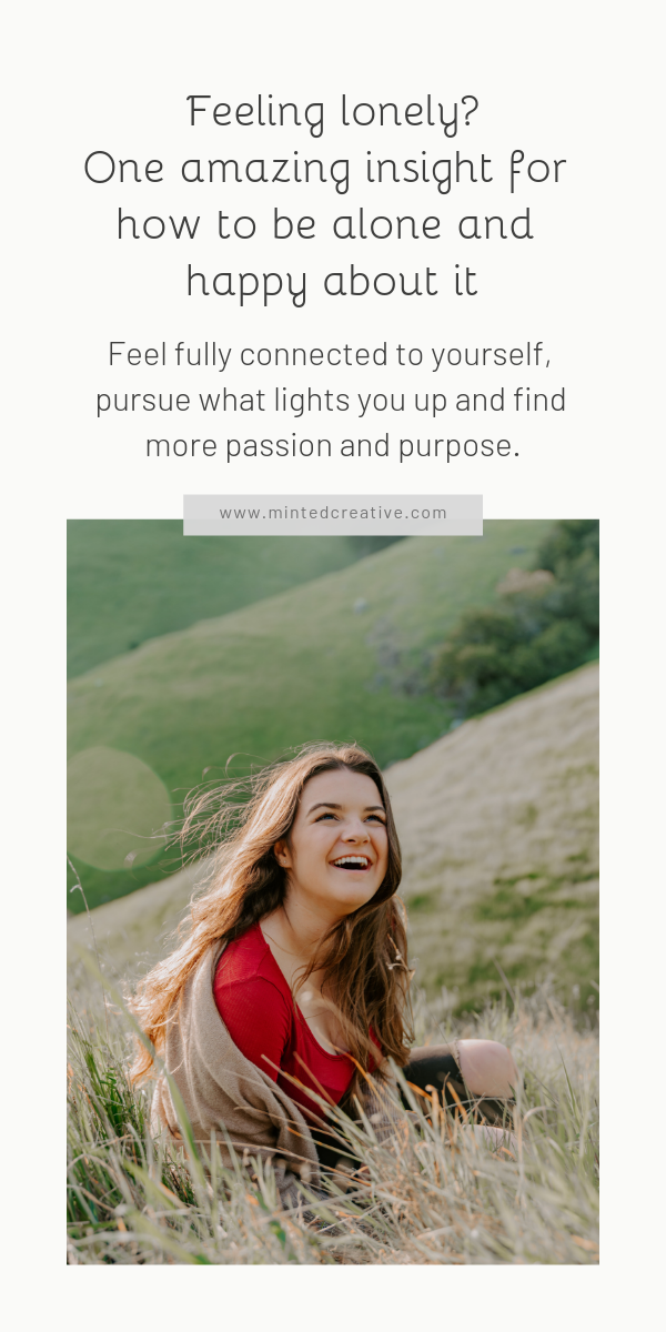brunette woman in a field with text overlay - Feeling lonely? One amazing insight for how to be alone and happy about it. Feel fully connected to yourself, pursue what lights you up and find more passion and purpose.
